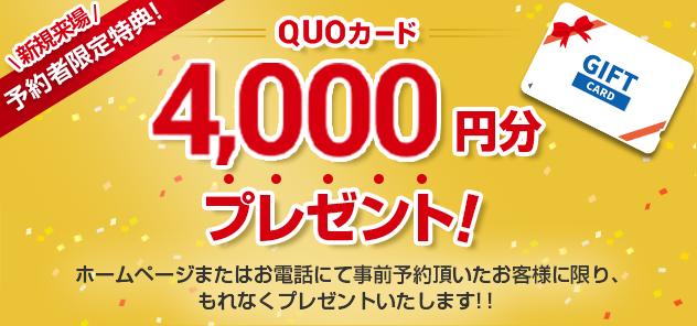 新規来場 予約者限定特典! QUOカード4000円分プレゼント! ホームページまたはお電話にて事前予約頂いたお客様に限り、もれなくプレゼントいたします!!